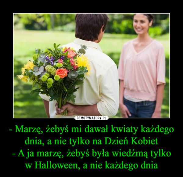 - Marzę, żebyś mi dawał kwiaty każdego dnia, a nie tylko na Dzień Kobiet- A ja marzę, żebyś była wiedźmą tylkow Halloween, a nie każdego dnia –