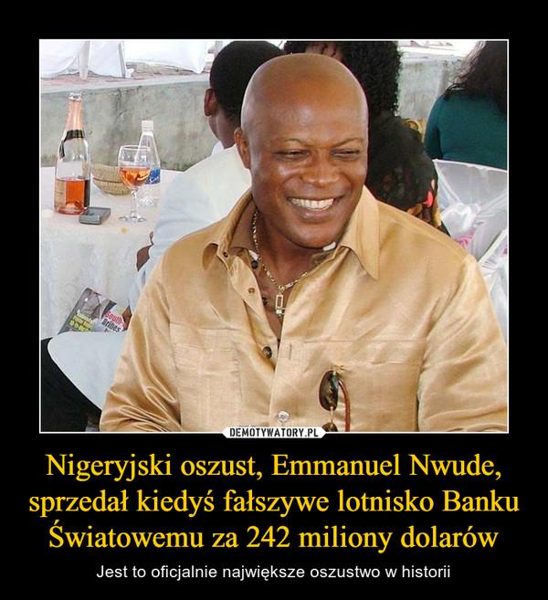 Nigeryjski oszust, Emmanuel Nwude, sprzedał kiedyś fałszywe lotnisko Banku Światowemu za 242 miliony dolarów – Jest to oficjalnie największe oszustwo w historii