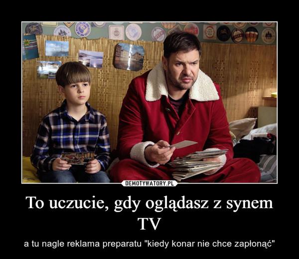 """To uczucie, gdy oglądasz z synem TV – a tu nagle reklama preparatu """"kiedy konar nie chce zapłonąć"""""""