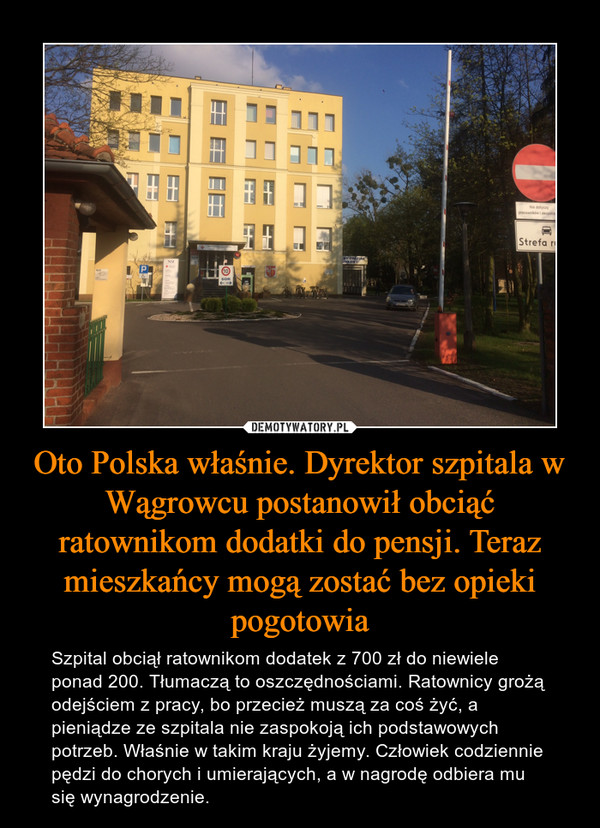 Oto Polska właśnie. Dyrektor szpitala w Wągrowcu postanowił obciąć ratownikom dodatki do pensji. Teraz mieszkańcy mogą zostać bez opieki pogotowia – Szpital obciął ratownikom dodatek z 700 zł do niewiele ponad 200. Tłumaczą to oszczędnościami. Ratownicy grożą odejściem z pracy, bo przecież muszą za coś żyć, a pieniądze ze szpitala nie zaspokoją ich podstawowych potrzeb. Właśnie w takim kraju żyjemy. Człowiek codziennie pędzi do chorych i umierających, a w nagrodę odbiera mu się wynagrodzenie.
