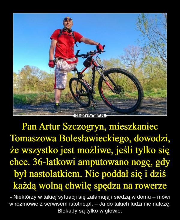 Pan Artur Szczogryn, mieszkaniec Tomaszowa Bolesławieckiego, dowodzi, że wszystko jest możliwe, jeśli tylko się chce. 36-latkowi amputowano nogę, gdy był nastolatkiem. Nie poddał się i dziś każdą wolną chwilę spędza na rowerze – - Niektórzy w takiej sytuacji się załamują i siedzą w domu – mówi w rozmowie z serwisem istotne.pl. – Ja do takich ludzi nie należę. Blokady są tylko w głowie.