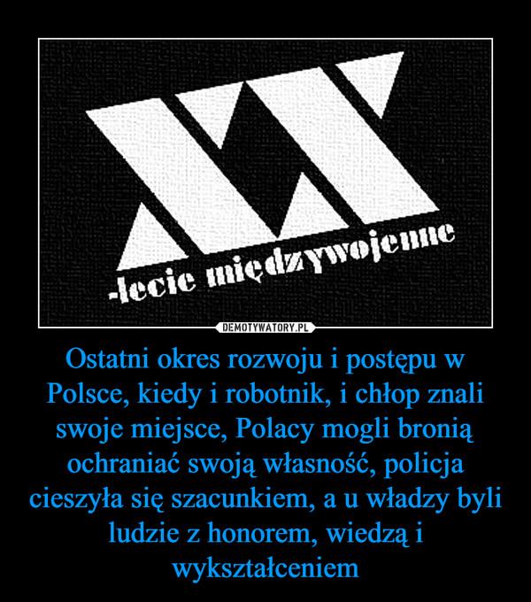 Ostatni okres rozwoju i postępu w Polsce, kiedy i robotnik, i chłop znali swoje miejsce, Polacy mogli bronią ochraniać swoją własność, policja cieszyła się szacunkiem, a u władzy byli ludzie z honorem, wiedzą i wykształceniem –