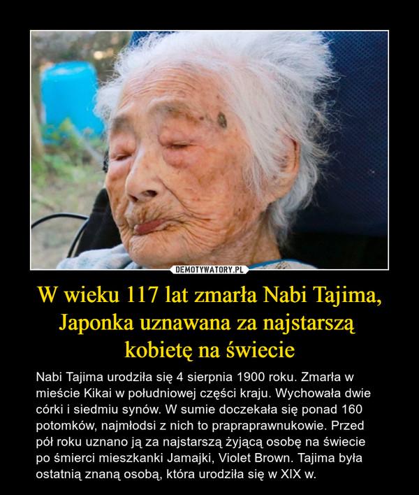 W wieku 117 lat zmarła Nabi Tajima, Japonka uznawana za najstarszą kobietę na świecie – Nabi Tajima urodziła się 4 sierpnia 1900 roku. Zmarła w mieście Kikai w południowej części kraju.Wychowała dwie córki i siedmiu synów. W sumie doczekała się ponad 160 potomków, najmłodsi z nich to prapraprawnukowie. Przed pół roku uznano ją za najstarszą żyjącą osobę na świecie po śmierci mieszkanki Jamajki, Violet Brown. Tajima była ostatnią znaną osobą, która urodziła się w XIX w.