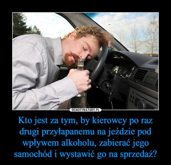 Kto jest za tym, by kierowcy po raz drugi przyłapanemu na jeździe pod wpływem alkoholu, zabierać jego samochód i wystawić go na sprzedaż? –
