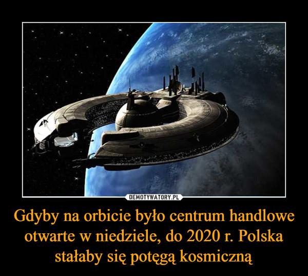 Gdyby na orbicie było centrum handlowe otwarte w niedziele, do 2020 r. Polska stałaby się potęgą kosmiczną –