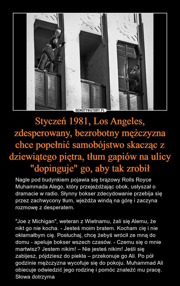 """Styczeń 1981, Los Angeles, zdesperowany, bezrobotny mężczyzna chce popełnić samobójstwo skacząc z dziewiątego piętra, tłum gapiów na ulicy """"dopinguje"""" go, aby tak zrobił – Nagle pod budynkiem pojawia się brązowy Rolls Royce Muhammada Alego, który przejeżdżając obok, usłyszał o dramacie w radio. Słynny bokser zdecydowanie przebija się przez zachwycony tłum, wjeżdża windą na górę i zaczyna rozmowę z desperatem. """"Joe z Michigan"""", weteran z Wietnamu, żali się Alemu, że nikt go nie kocha. - Jesteś moim bratem. Kocham cię i nie okłamałbym cię. Posłuchaj, chcę żebyś wrócił ze mną do domu - apeluje bokser wszech czasów. - Czemu się o mnie martwisz? Jestem nikim! – Nie jesteś nikim! Jeśli się zabijesz, pójdziesz do piekła – przekonuje go Ali. Po pół godzinie mężczyzna wycofuje się do pokoju. Muhammad Ali obiecuje odwiedzić jego rodzinę i pomóc znaleźć mu pracę. Słowa dotrzyma"""