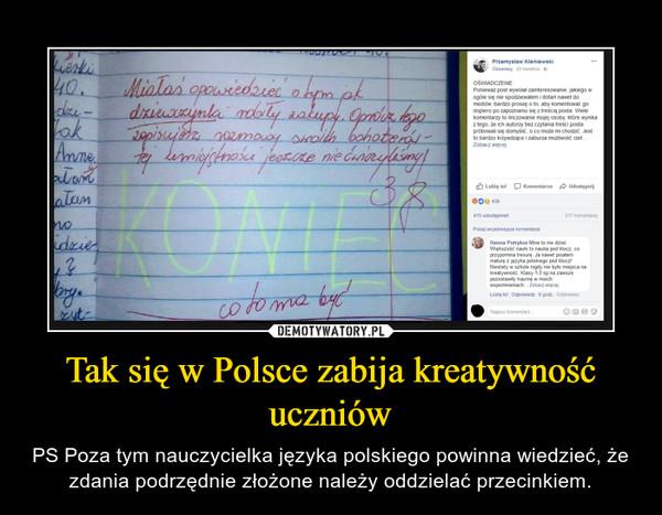 Tak się w Polsce zabija kreatywność uczniów – PS Poza tym nauczycielka języka polskiego powinna wiedzieć, że zdania podrzędnie złożone należy oddzielać przecinkiem.