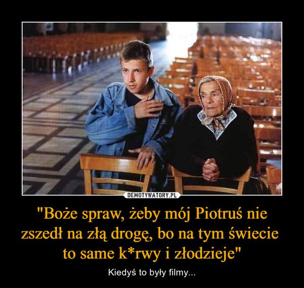 """""""Boże spraw, żeby mój Piotruś nie zszedł na złą drogę, bo na tym świecie to same k*rwy i złodzieje"""" – Kiedyś to były filmy..."""