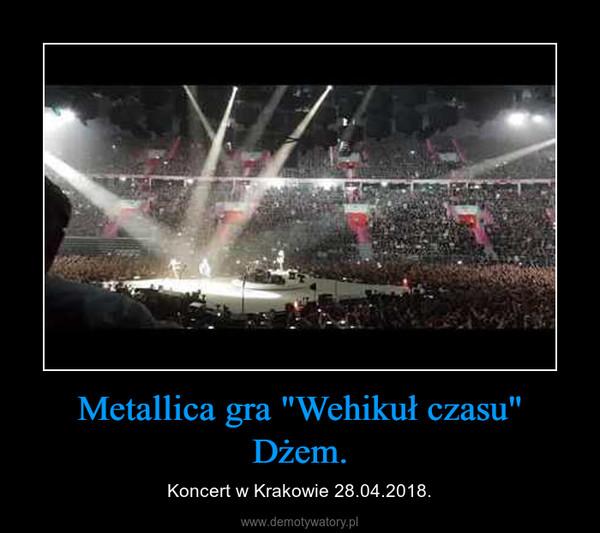 """Metallica gra """"Wehikuł czasu"""" Dżem. – Koncert w Krakowie 28.04.2018."""