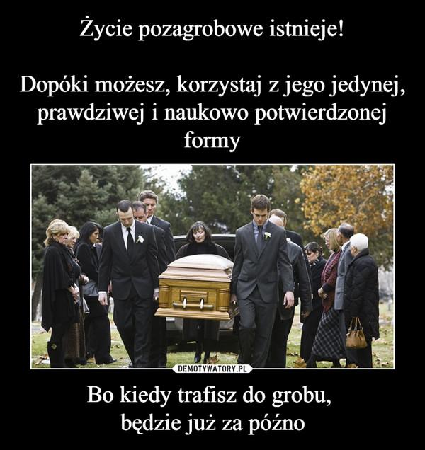 Bo kiedy trafisz do grobu, będzie już za późno –