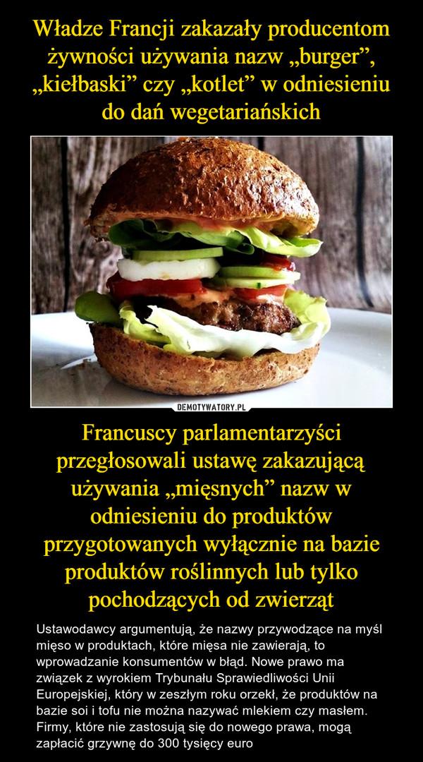"""Francuscy parlamentarzyści przegłosowali ustawę zakazującą używania """"mięsnych"""" nazw w odniesieniu do produktów przygotowanych wyłącznie na bazie produktów roślinnych lub tylko pochodzących od zwierząt – Ustawodawcy argumentują, że nazwy przywodzące na myśl mięso w produktach, które mięsa nie zawierają, to wprowadzanie konsumentów w błąd. Nowe prawo ma związek z wyrokiem Trybunału Sprawiedliwości Unii Europejskiej, który w zeszłym roku orzekł, że produktów na bazie soi i tofu nie można nazywać mlekiem czy masłem. Firmy, które nie zastosują się do nowego prawa, mogą zapłacić grzywnę do 300 tysięcy euro"""
