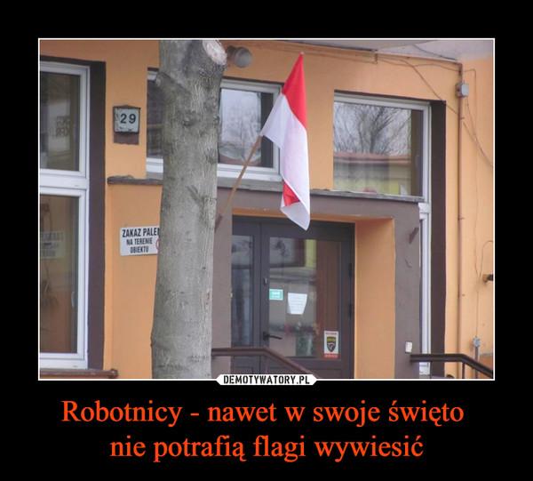 Robotnicy - nawet w swoje święto nie potrafią flagi wywiesić –