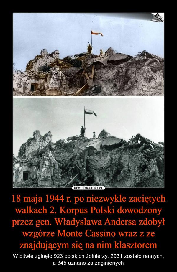 18 maja 1944 r. po niezwykle zaciętych walkach 2. Korpus Polski dowodzony przez gen. Władysława Andersa zdobył wzgórze Monte Cassino wraz z ze znajdującym się na nim klasztorem – W bitwie zginęło 923 polskich żołnierzy, 2931 zostało rannych,a 345 uznano za zaginionych