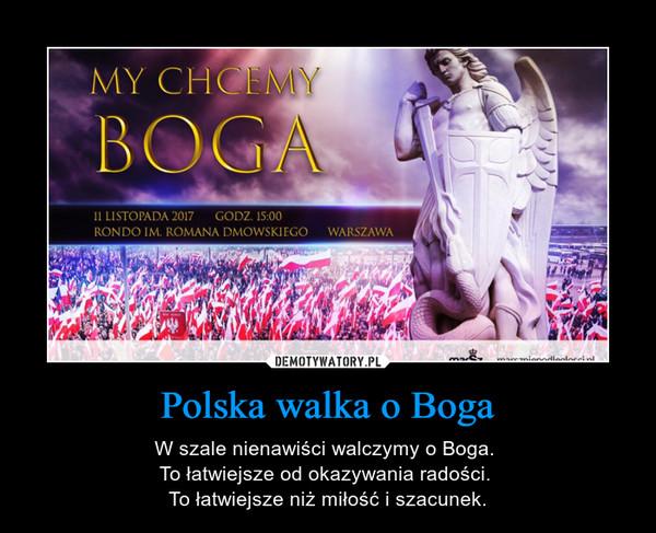 Polska walka o Boga – W szale nienawiści walczymy o Boga. To łatwiejsze od okazywania radości. To łatwiejsze niż miłość i szacunek.