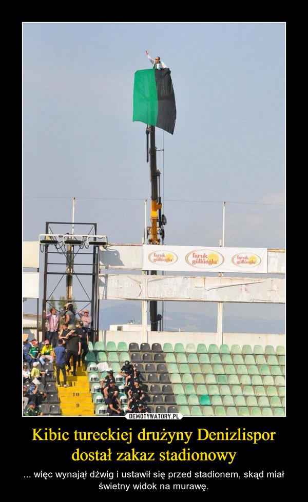 Kibic tureckiej drużyny Denizlispor dostał zakaz stadionowy – ... więc wynajął dźwig i ustawił się przed stadionem, skąd miał świetny widok na murawę.