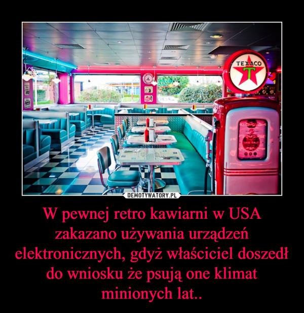 W pewnej retro kawiarni w USA zakazano używania urządzeń elektronicznych, gdyż właściciel doszedł do wniosku że psują one klimat minionych lat.. –