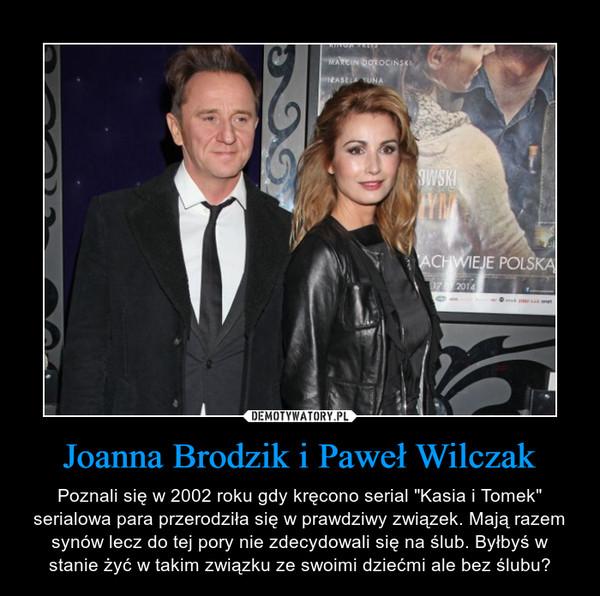"""Joanna Brodzik i Paweł Wilczak – Poznali się w 2002 roku gdy kręcono serial """"Kasia i Tomek"""" serialowa para przerodziła się w prawdziwy związek. Mają razem synów lecz do tej pory nie zdecydowali się na ślub. Byłbyś w stanie żyć w takim związku ze swoimi dziećmi ale bez ślubu?"""
