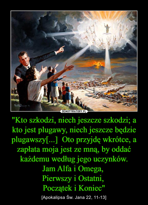 """""""Kto szkodzi, niech jeszcze szkodzi; a kto jest plugawy, niech jeszcze będzie plugawszy[...]  Oto przyjdę wkrótce, a zapłata moja jest ze mną, by oddać każdemu według jego uczynków.Jam Alfa i Omega, Pierwszy i Ostatni, Początek i Koniec"""" – [Apokalipsa Św. Jana 22, 11-13]"""