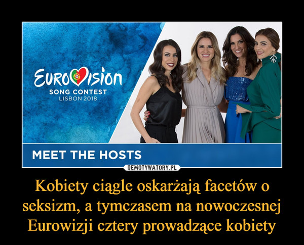 Kobiety ciągle oskarżają facetów o seksizm, a tymczasem na nowoczesnej Eurowizji cztery prowadzące kobiety –