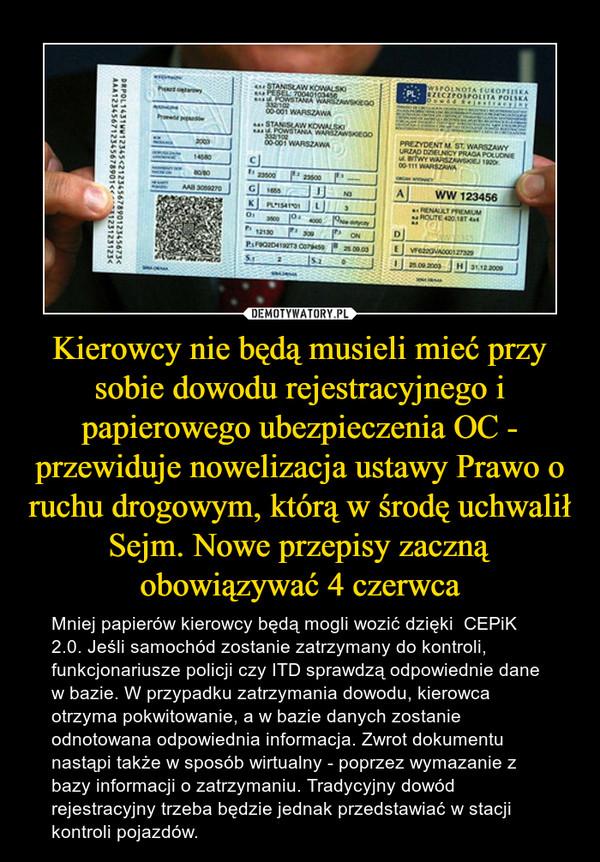 Kierowcy nie będą musieli mieć przy sobie dowodu rejestracyjnego i papierowego ubezpieczenia OC - przewiduje nowelizacja ustawy Prawo o ruchu drogowym, którą w środę uchwalił Sejm. Nowe przepisy zaczną obowiązywać 4 czerwca – Mniej papierów kierowcy będą mogli wozić dzięki  CEPiK 2.0. Jeśli samochód zostanie zatrzymany do kontroli, funkcjonariusze policji czy ITD sprawdzą odpowiednie dane w bazie. W przypadku zatrzymania dowodu, kierowca otrzyma pokwitowanie, a w bazie danych zostanie odnotowana odpowiednia informacja. Zwrot dokumentu nastąpi także w sposób wirtualny - poprzez wymazanie z bazy informacji o zatrzymaniu. Tradycyjny dowód rejestracyjny trzeba będzie jednak przedstawiać w stacji kontroli pojazdów.