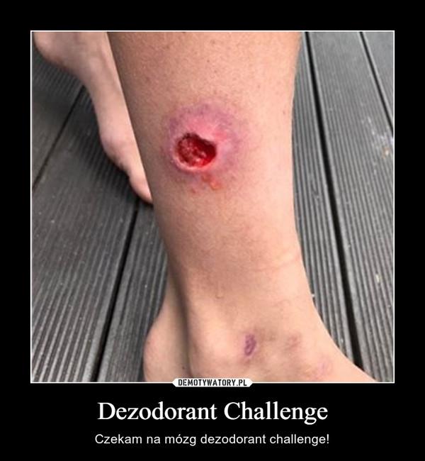 Dezodorant Challenge – Czekam na mózg dezodorant challenge!