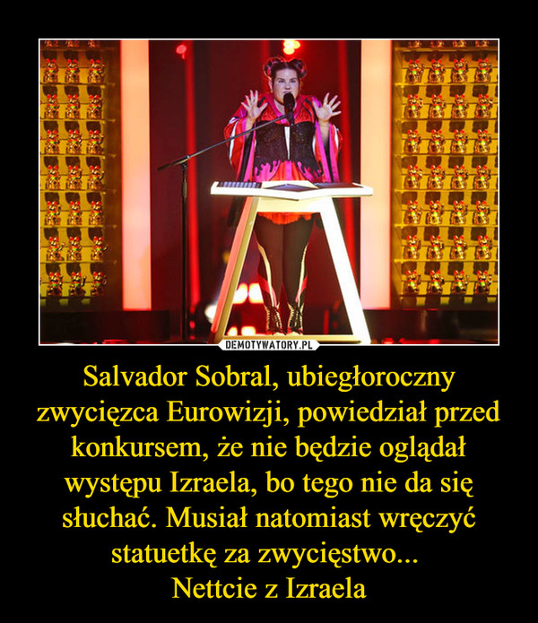 Salvador Sobral, ubiegłoroczny zwycięzca Eurowizji, powiedział przed konkursem, że nie będzie oglądał występu Izraela, bo tego nie da się słuchać. Musiał natomiast wręczyć statuetkę za zwycięstwo... Nettcie z Izraela –