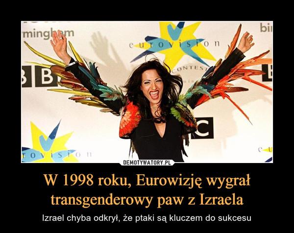 W 1998 roku, Eurowizję wygrał transgenderowy paw z Izraela – Izrael chyba odkrył, że ptaki są kluczem do sukcesu