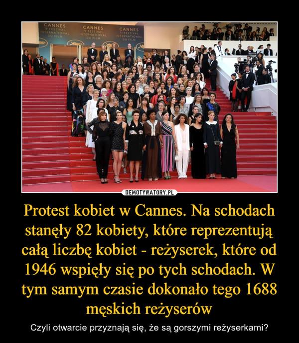 Protest kobiet w Cannes. Na schodach stanęły 82 kobiety, które reprezentują całą liczbę kobiet - reżyserek, które od 1946 wspięły się po tych schodach. W tym samym czasie dokonało tego 1688 męskich reżyserów – Czyli otwarcie przyznają się, że są gorszymi reżyserkami?