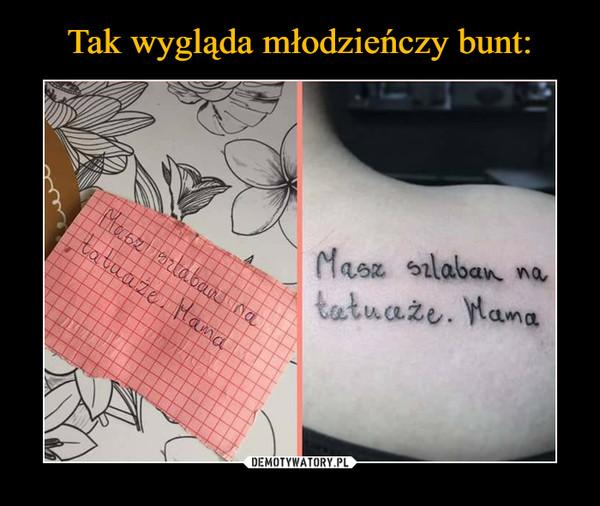 –  Masz szlaban na tatuaże. Mama