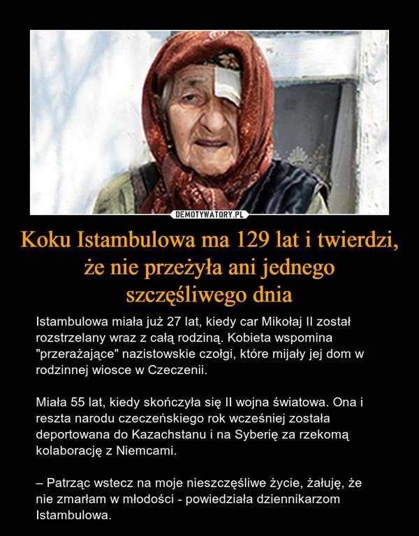 """Koku Istambulowa ma 129 lat i twierdzi, że nie przeżyła ani jednegoszczęśliwego dnia – Istambulowa miała już 27 lat, kiedy car Mikołaj II został rozstrzelany wraz z całą rodziną. Kobieta wspomina """"przerażające"""" nazistowskie czołgi, które mijały jej dom w rodzinnej wiosce w Czeczenii. Miała 55 lat, kiedy skończyła się II wojna światowa. Ona i reszta narodu czeczeńskiego rok wcześniej została deportowana do Kazachstanu i na Syberię za rzekomą kolaborację z Niemcami.– Patrząc wstecz na moje nieszczęśliwe życie, żałuję, że nie zmarłam w młodości - powiedziała dziennikarzom Istambulowa."""