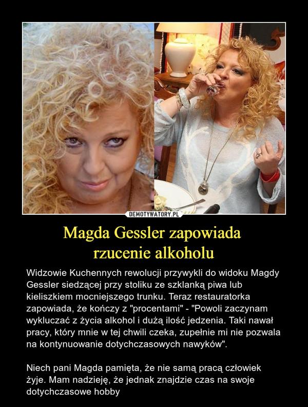 """Magda Gessler zapowiada rzucenie alkoholu – Widzowie Kuchennych rewolucji przywykli do widoku Magdy Gessler siedzącej przy stoliku ze szklanką piwa lub kieliszkiem mocniejszego trunku. Teraz restauratorka zapowiada, że kończy z """"procentami"""" - """"Powoli zaczynam wykluczać z życia alkohol i dużą ilość jedzenia. Taki nawał pracy, który mnie w tej chwili czeka, zupełnie mi nie pozwala na kontynuowanie dotychczasowych nawyków"""". Niech pani Magda pamięta, że nie samą pracą człowiek żyje. Mam nadzieję, że jednak znajdzie czas na swoje dotychczasowe hobby"""