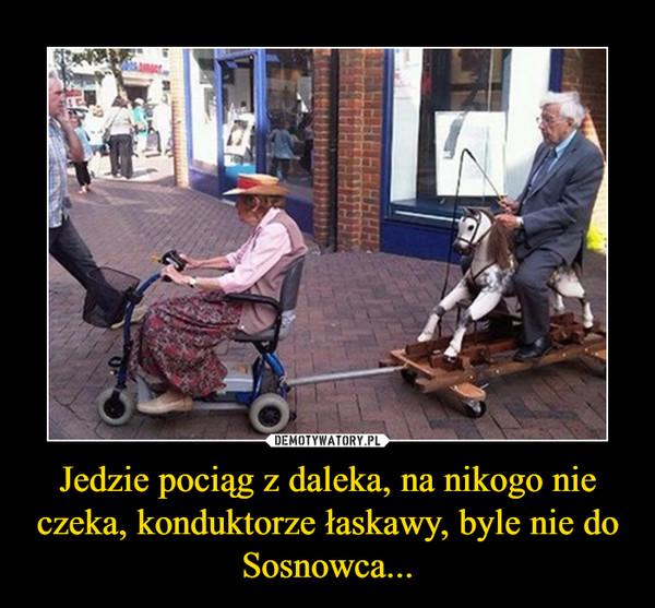 Jedzie pociąg z daleka, na nikogo nie czeka, konduktorze łaskawy, byle nie do Sosnowca... –