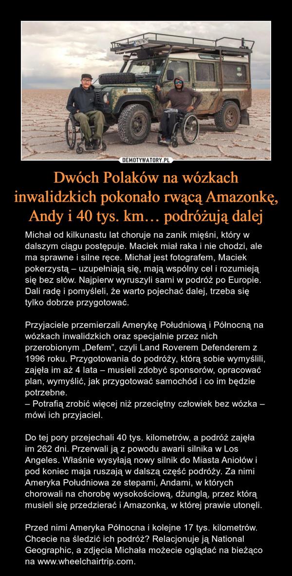 """Dwóch Polaków na wózkach inwalidzkich pokonało rwącą Amazonkę, Andy i 40 tys. km… podróżują dalej – Michał od kilkunastu lat choruje na zanik mięśni, który w dalszym ciągu postępuje. Maciek miał raka i nie chodzi, ale ma sprawne i silne ręce. Michał jest fotografem, Maciek pokerzystą – uzupełniają się, mają wspólny cel i rozumieją się bez słów. Najpierw wyruszyli sami w podróż po Europie. Dali radę i pomyśleli, że warto pojechać dalej, trzeba się tylko dobrze przygotować.Przyjaciele przemierzali Amerykę Południową i Północną na wózkach inwalidzkich oraz specjalnie przez nich przerobionym """"Defem"""", czyli Land Roverem Defenderem z 1996 roku. Przygotowania do podróży, którą sobie wymyślili, zajęła im aż 4 lata – musieli zdobyć sponsorów, opracować plan, wymyślić, jak przygotować samochód i co im będzie potrzebne.– Potrafią zrobić więcej niż przeciętny człowiek bez wózka – mówi ich przyjaciel.Do tej pory przejechali 40 tys. kilometrów, a podróż zajęła im 262 dni. Przerwali ją z powodu awarii silnika w Los Angeles. Właśnie wysyłają nowy silnik do Miasta Aniołów i pod koniec maja ruszają w dalszą część podróży. Za nimi Ameryka Południowa ze stepami, Andami, w których chorowali na chorobę wysokościową, dżunglą, przez którą musieli się przedzierać i Amazonką, w której prawie utonęli.Przed nimi Ameryka Północna i kolejne 17 tys. kilometrów. Chcecie na śledzić ich podróż? Relacjonuje ją National Geographic, a zdjęcia Michała możecie oglądać na bieżąco na www.wheelchairtrip.com."""