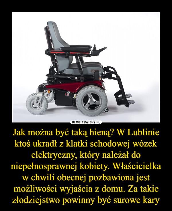 Jak można być taką hieną? W Lublinie ktoś ukradł z klatki schodowej wózek elektryczny, który należał do niepełnosprawnej kobiety. Właścicielka w chwili obecnej pozbawiona jest możliwości wyjaścia z domu. Za takie złodziejstwo powinny być surowe kary –