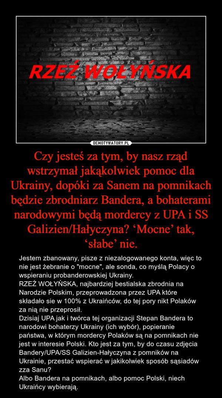 """Czy jesteś za tym, by nasz rząd wstrzymał jakąkolwiek pomoc dla Ukrainy, dopóki za Sanem na pomnikach będzie zbrodniarz Bandera, a bohaterami narodowymi będą mordercy z UPA i SS Galizien/Hałyczyna? 'Mocne' tak, 'słabe' nie. – Jestem zbanowany, pisze z niezalogowanego konta, więc to nie jest żebranie o """"mocne"""", ale sonda, co myślą Polacy o wspieraniu probanderowskiej Ukrainy. RZEŹ WOŁYŃSKA, najbardziej bestialska zbrodnia na Narodzie Polskim, przeprowadzona przez UPA które składało sie w 100% z Ukraińców, do tej pory nikt Polaków za nią nie przeprosił. Dzisiaj UPA jak i twórca tej organizacji Stepan Bandera to narodowi bohaterzy Ukrainy (ich wybór), popieranie państwa, w którym mordercy Polaków są na pomnikach nie jest w interesie Polski. Kto jest za tym, by do czasu zdjęcia Bandery/UPA/SS Galizien-Hałyczyna z pomników na Ukrainie, przestać wspierać w jakikolwiek sposób sąsiadów zza Sanu?Albo Bandera na pomnikach, albo pomoc Polski, niech Ukraińcy wybierają."""