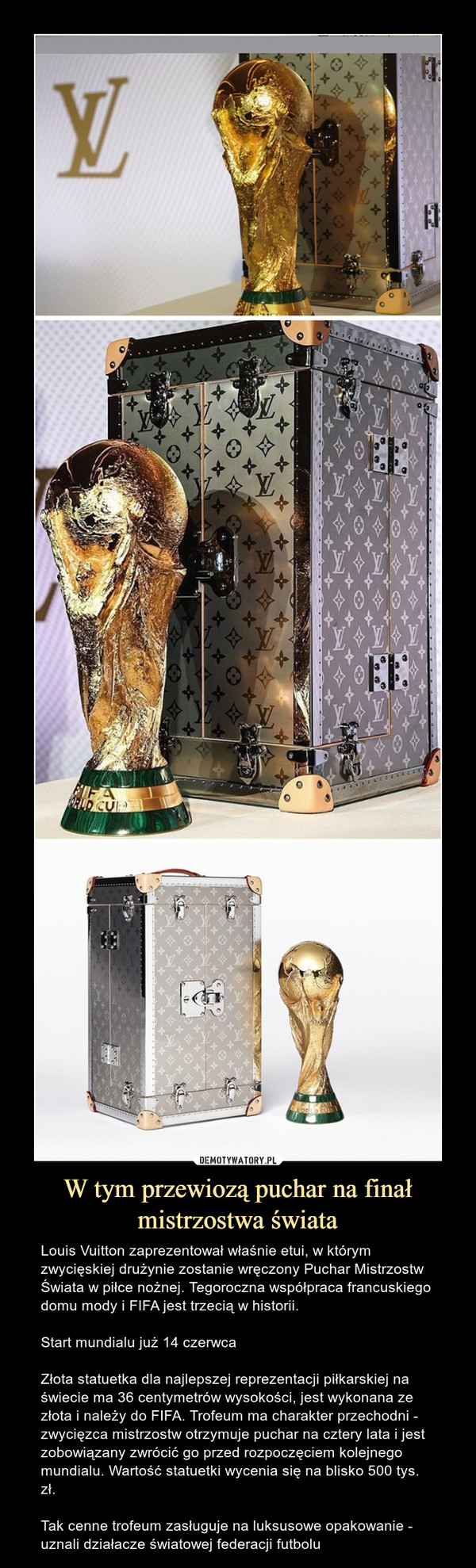 W tym przewiozą puchar na finał mistrzostwa świata – Louis Vuitton zaprezentował właśnie etui, w którym zwycięskiej drużynie zostanie wręczony Puchar Mistrzostw Świata w piłce nożnej. Tegoroczna współpraca francuskiego domu mody i FIFA jest trzecią w historii.Start mundialu już 14 czerwcaZłota statuetka dla najlepszej reprezentacji piłkarskiej na świecie ma 36 centymetrów wysokości, jest wykonana ze złota i należy do FIFA. Trofeum ma charakter przechodni - zwycięzca mistrzostw otrzymuje puchar na cztery lata i jest zobowiązany zwrócić go przed rozpoczęciem kolejnego mundialu. Wartość statuetki wycenia się na blisko 500 tys. zł.Tak cenne trofeum zasługuje na luksusowe opakowanie - uznali działacze światowej federacji futbolu