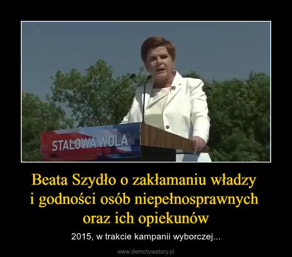 Beata Szydło o zakłamaniu władzy i godności osób niepełnosprawnych oraz ich opiekunów – 2015, w trakcie kampanii wyborczej...