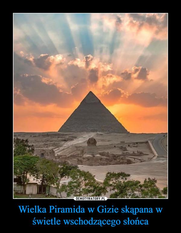 Wielka Piramida w Gizie skąpana w świetle wschodzącego słońca –