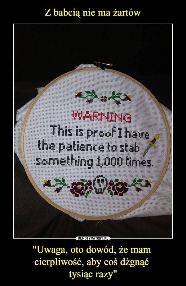 """""""Uwaga, oto dowód, że mam cierpliwość, aby coś dźgnąć tysiąc razy"""" –  WARNINGThis proof I have the patience to stab something 1.000 times"""