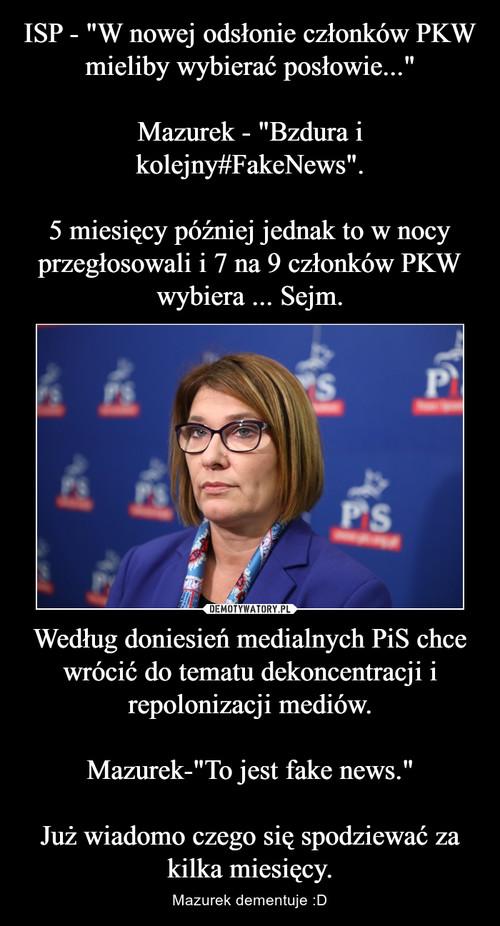 """ISP - """"W nowej odsłonie członków PKW mieliby wybierać posłowie...""""  Mazurek - """"Bzdura i kolejny#FakeNews"""".  5 miesięcy później jednak to w nocy przegłosowali i 7 na 9 członków PKW wybiera ... Sejm. Według doniesień medialnych PiS chce wrócić do tematu dekoncentracji i repolonizacji mediów.  Mazurek-""""To jest fake news.""""  Już wiadomo czego się spodziewać za kilka miesięcy."""