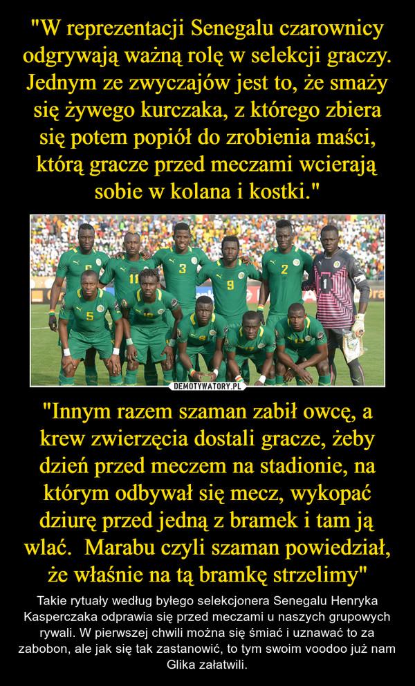 """""""Innym razem szaman zabił owcę, a krew zwierzęcia dostali gracze, żeby dzień przed meczem na stadionie, na którym odbywał się mecz, wykopać dziurę przed jedną z bramek i tam ją wlać.  Marabu czyli szaman powiedział, że właśnie na tą bramkę strzelimy"""" – Takie rytuały według byłego selekcjonera Senegalu Henryka Kasperczaka odprawia się przed meczami u naszych grupowych rywali. W pierwszej chwili można się śmiać i uznawać to za zabobon, ale jak się tak zastanowić, to tym swoim voodoo już nam Glika załatwili."""