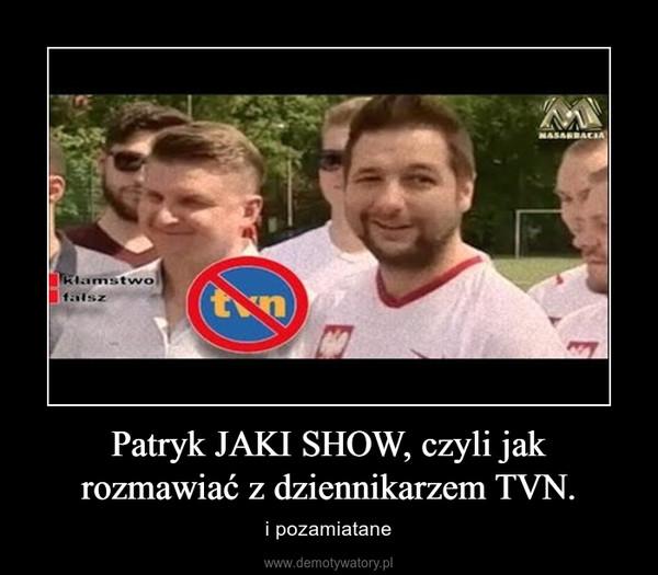 Patryk JAKI SHOW, czyli jak rozmawiać z dziennikarzem TVN. – i pozamiatane