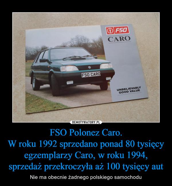 FSO Polonez Caro.W roku 1992 sprzedano ponad 80 tysięcy egzemplarzy Caro, w roku 1994, sprzedaż przekroczyła aż 100 tysięcy aut – Nie ma obecnie żadnego polskiego samochodu