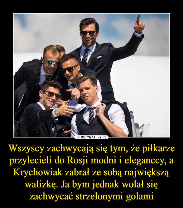 Wszyscy zachwycają się tym, że piłkarze przylecieli do Rosji modni i eleganccy, a Krychowiak zabrał ze sobą największą walizkę. Ja bym jednak wolał się zachwycać strzelonymi golami –