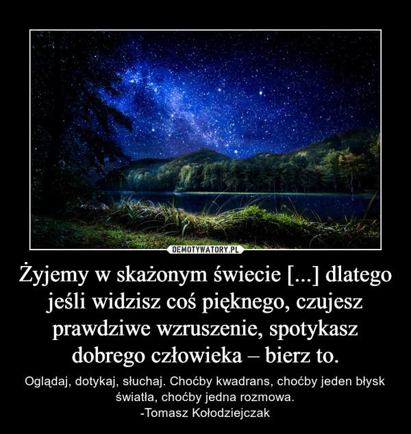 Żyjemy w skażonym świecie [...] dlatego jeśli widzisz coś pięknego, czujesz prawdziwe wzruszenie, spotykasz dobrego człowieka – bierz to. – Oglądaj, dotykaj, słuchaj. Choćby kwadrans, choćby jeden błysk światła, choćby jedna rozmowa.-Tomasz Kołodziejczak