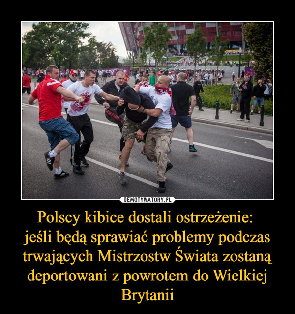 Polscy kibice dostali ostrzeżenie: jeśli będą sprawiać problemy podczas trwających Mistrzostw Świata zostaną deportowani z powrotem do Wielkiej Brytanii –