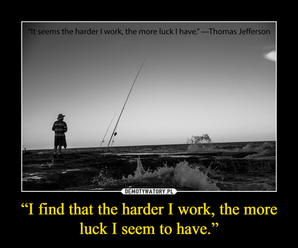 """""""I find that the harder I work, the more luck I seem to have."""" –"""