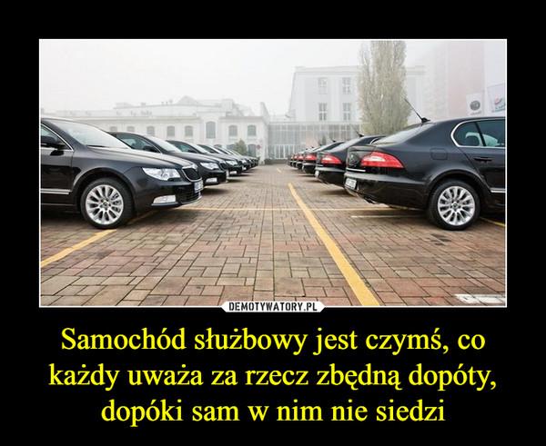 Samochód służbowy jest czymś, co każdy uważa za rzecz zbędną dopóty, dopóki sam w nim nie siedzi –