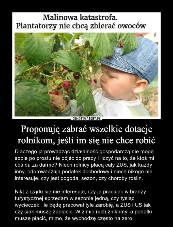 Proponuję zabrać wszelkie dotacje rolnikom, jeśli im się nie chce robić – Dlaczego ja prowadząc działalność gospodarczą nie mogę sobie po prostu nie pójść do pracy i liczyć na to, że ktoś mi coś da za darmo? Niech rolnicy płacą cały ZUS, jak każdy inny, odprowadzają podatek dochodowy i niech nikogo nie interesuje, czy jest pogoda, sezon, czy choroby roślin.Nikt z rządu się nie interesuje, czy ja pracując w branży turystycznej sprzedam w sezonie jedną, czy tysiąc wycieczek. Ile będę pracował tyle zarobię, a ZUS i US tak czy siak muszę zapłacić. W zimie ruch znikomy, a podatki muszę płacić, mimo, że wychodzę często na zero Malinowa katastrofa. Plantatorzy nie chcą zbierać owoców
