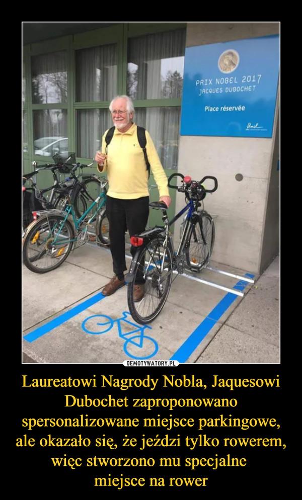 Laureatowi Nagrody Nobla, Jaquesowi Dubochet zaproponowano spersonalizowane miejsce parkingowe, ale okazało się, że jeździ tylko rowerem, więc stworzono mu specjalne miejsce na rower –